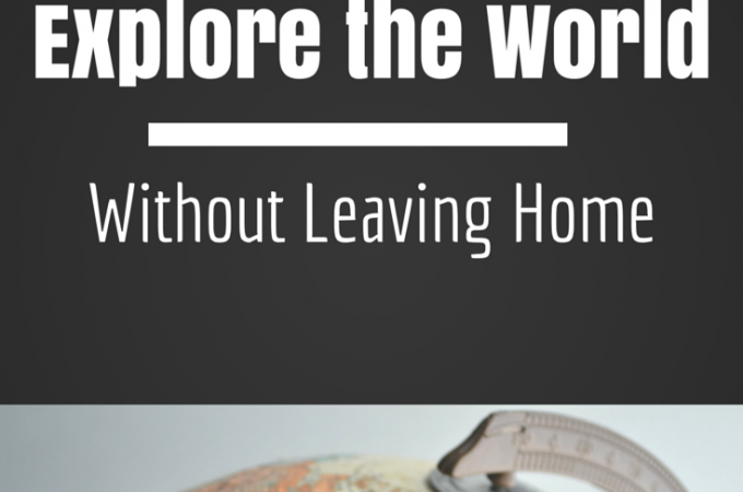 10 Ways to Explore the World Without Leaving Home